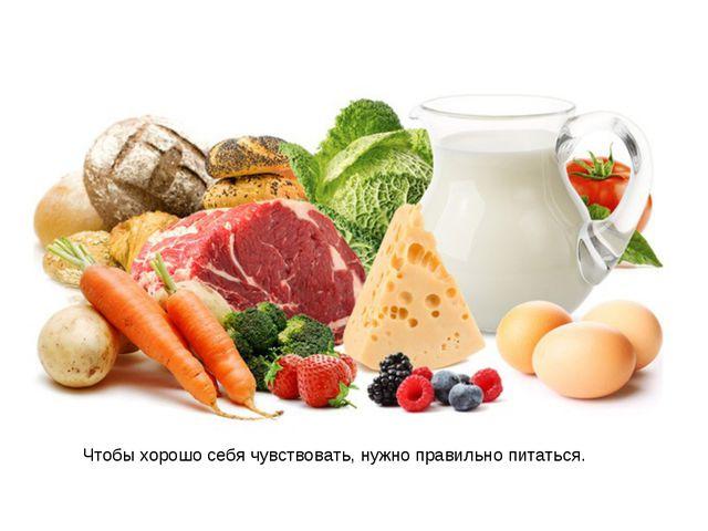 Чтобы хорошо себя чувствовать, нужно правильно питаться.