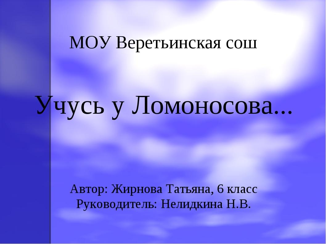 МОУ Веретьинская сош Учусь у Ломоносова... Автор: Жирнова Татьяна, 6 класс Ру...