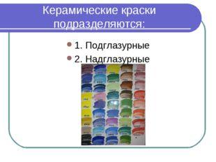Керамические краски подразделяются: 1. Подглазурные 2. Надглазурные