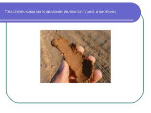 Пластическими материалами являются глина и каолины