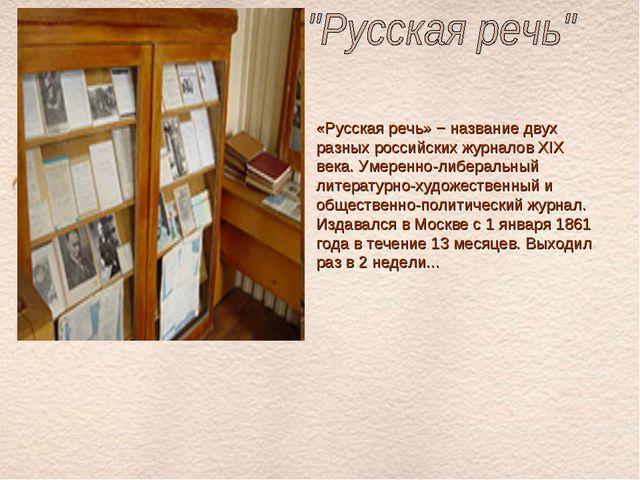 «Русская речь» − название двух разных российских журналов XIX века. Умеренно-...