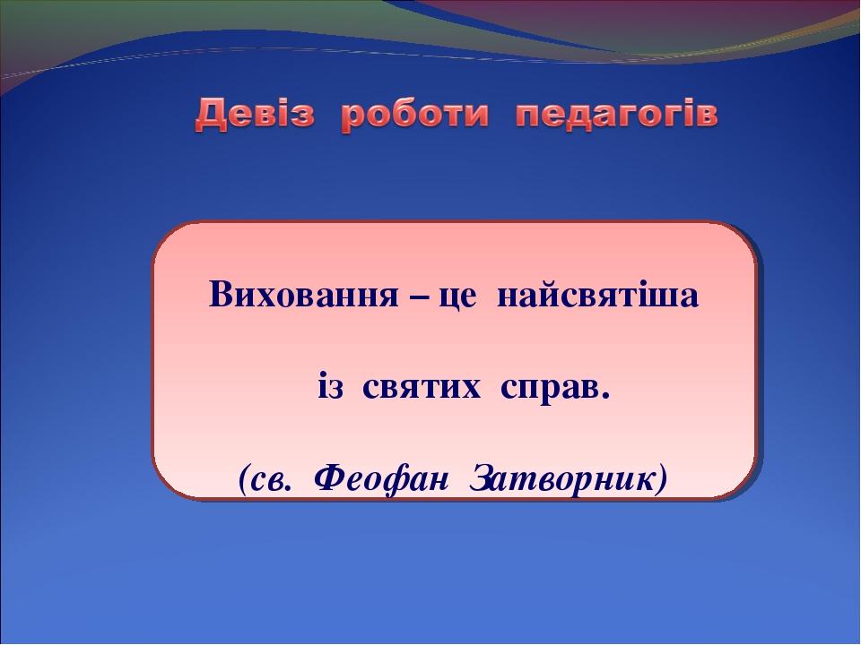 Виховання – це найсвятіша із святих справ. (св. Феофан Затворник)
