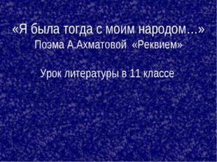 «Я была тогда с моим народом…» Поэма А.Ахматовой «Реквием» Урок литературы в