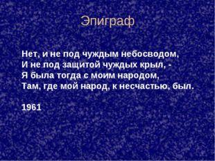 Эпиграф Нет, и не под чуждым небосводом, И не под защитой чуждых крыл, - Я бы