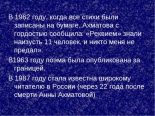 В 1962 году, когда все стихи были записаны на бумаге, Ахматова с гордостью со
