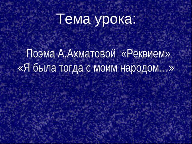 Тема урока: Поэма А.Ахматовой «Реквием» «Я была тогда с моим народом…»