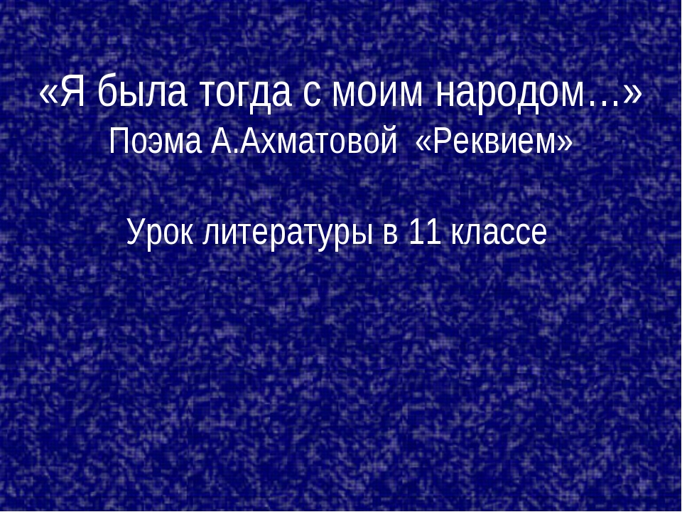 «Я была тогда с моим народом…» Поэма А.Ахматовой «Реквием» Урок литературы в...