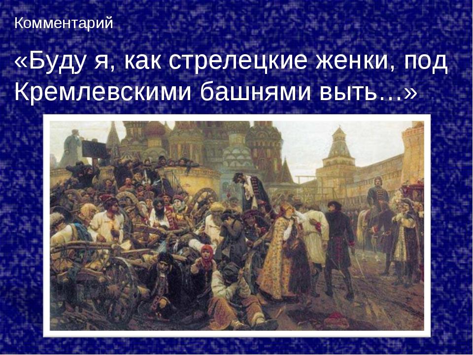 Комментарий «Буду я, как стрелецкие женки, под Кремлевскими башнями выть…»