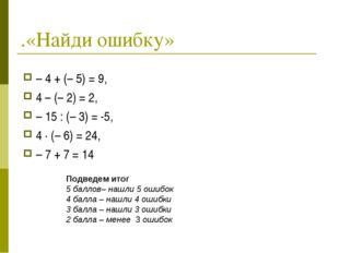 .«Найди ошибку» – 4 + (– 5) = 9, 4 – (– 2) = 2, – 15 : (– 3) = -5, 4 · (– 6)