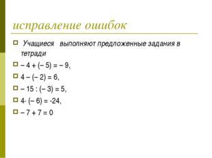 исправление ошибок Учащиеся выполняют предложенные задания в тетради – 4 + (–