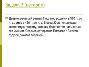 Задача 2 (историк) Древнегреческий ученый Пифагор родился в 570 г. до н. э.,