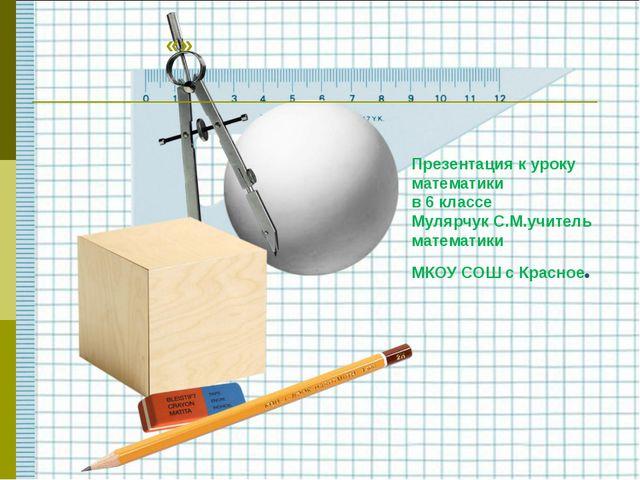 Презентация к уроку математики в 6 классе Мулярчук С.М.учитель математики МКО...