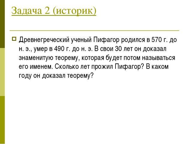 Задача 2 (историк) Древнегреческий ученый Пифагор родился в 570 г. до н. э.,...