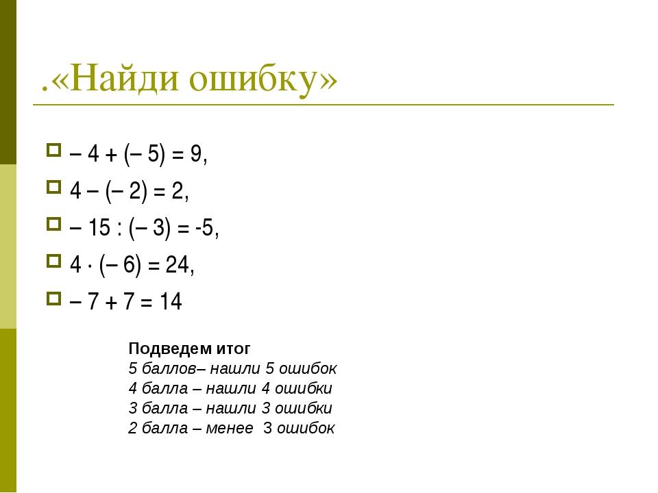 .«Найди ошибку» – 4 + (– 5) = 9, 4 – (– 2) = 2, – 15 : (– 3) = -5, 4 · (– 6)...