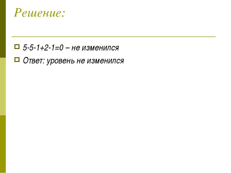 Решение: 5-5-1+2-1=0 – не изменился Ответ: уровень не изменился