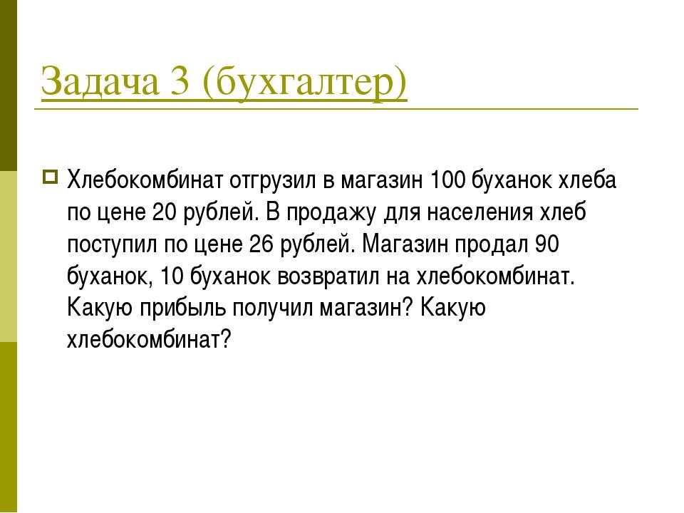 Задача 3 (бухгалтер) Хлебокомбинат отгрузил в магазин 100 буханок хлеба по це...
