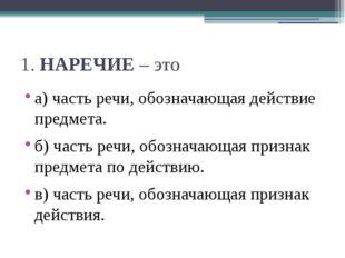 1.НАРЕЧИЕ– это а) часть речи, обозначающая действие предмета. б) часть речи