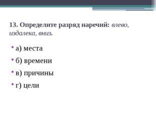 13.Определите разряд наречий:влево, издалека, вниз. а) места б) времени в)