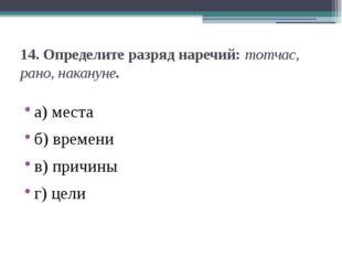 14.Определите разряд наречий:тотчас, рано, накануне. а) места б) времени в)