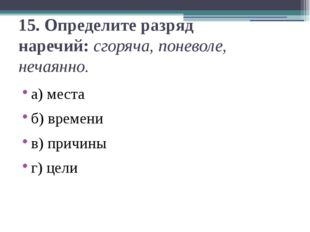 15.Определите разряд наречий:сгоряча, поневоле, нечаянно. а) места б) време