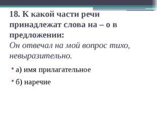 18.К какой части речи принадлежат слова на – о в предложении: Он отвечал на