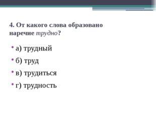 4. От какого слова образовано наречиетрудно? а) трудный б) труд в) трудиться