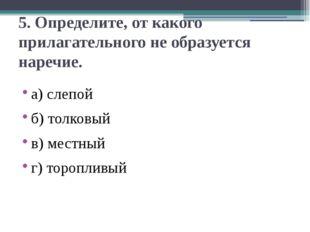 5. Определите, от какого прилагательного не образуется наречие. а) слепой б)