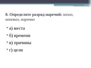 8. Определите разряд наречий:назло, напоказ, нарочно а) места б) времени в)