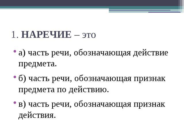1.НАРЕЧИЕ– это а) часть речи, обозначающая действие предмета. б) часть речи...