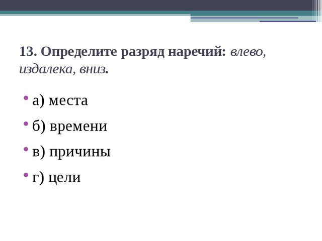 13.Определите разряд наречий:влево, издалека, вниз. а) места б) времени в)...
