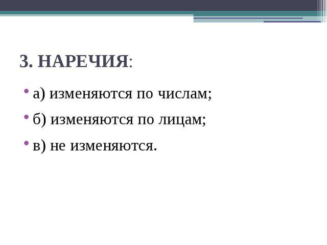 3.НАРЕЧИЯ: а) изменяются по числам; б) изменяются по лицам; в) не изменяются.