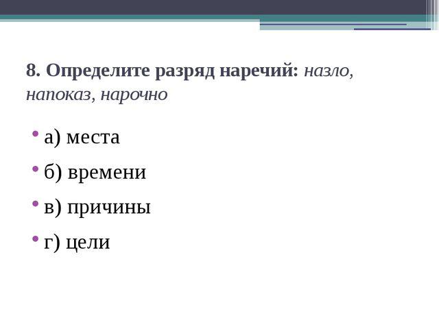 8. Определите разряд наречий:назло, напоказ, нарочно а) места б) времени в)...