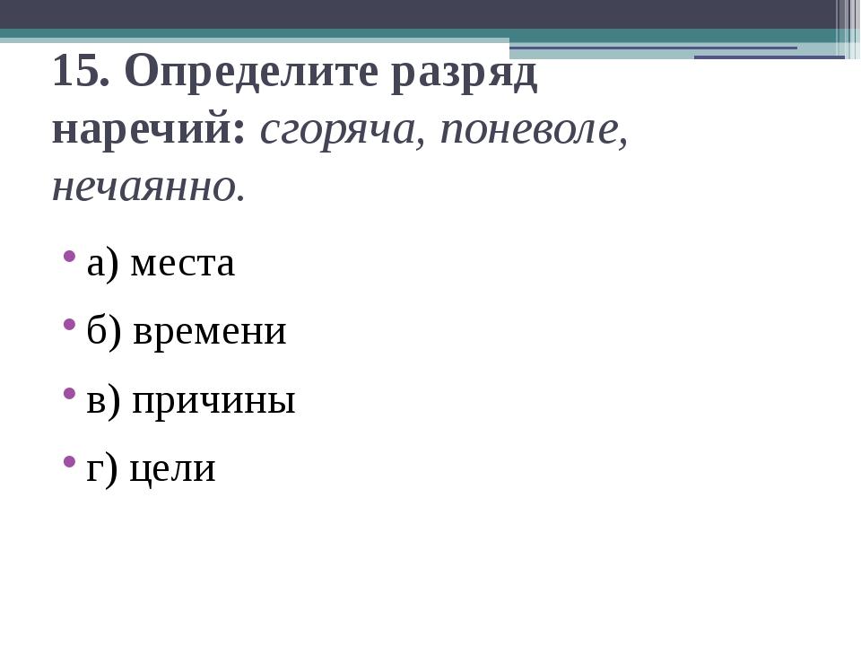 15.Определите разряд наречий:сгоряча, поневоле, нечаянно. а) места б) време...