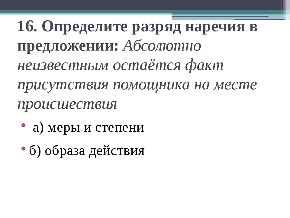 16.Определите разряд наречия в предложении: Абсолютно неизвестным остаётся ф...