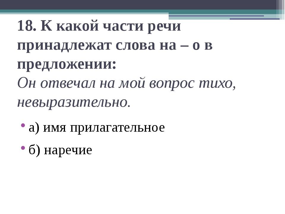 18.К какой части речи принадлежат слова на – о в предложении: Он отвечал на...