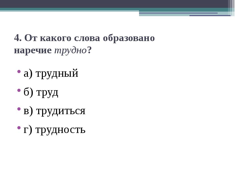 4. От какого слова образовано наречиетрудно? а) трудный б) труд в) трудиться...