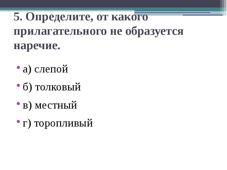 5. Определите, от какого прилагательного не образуется наречие. а) слепой б)...