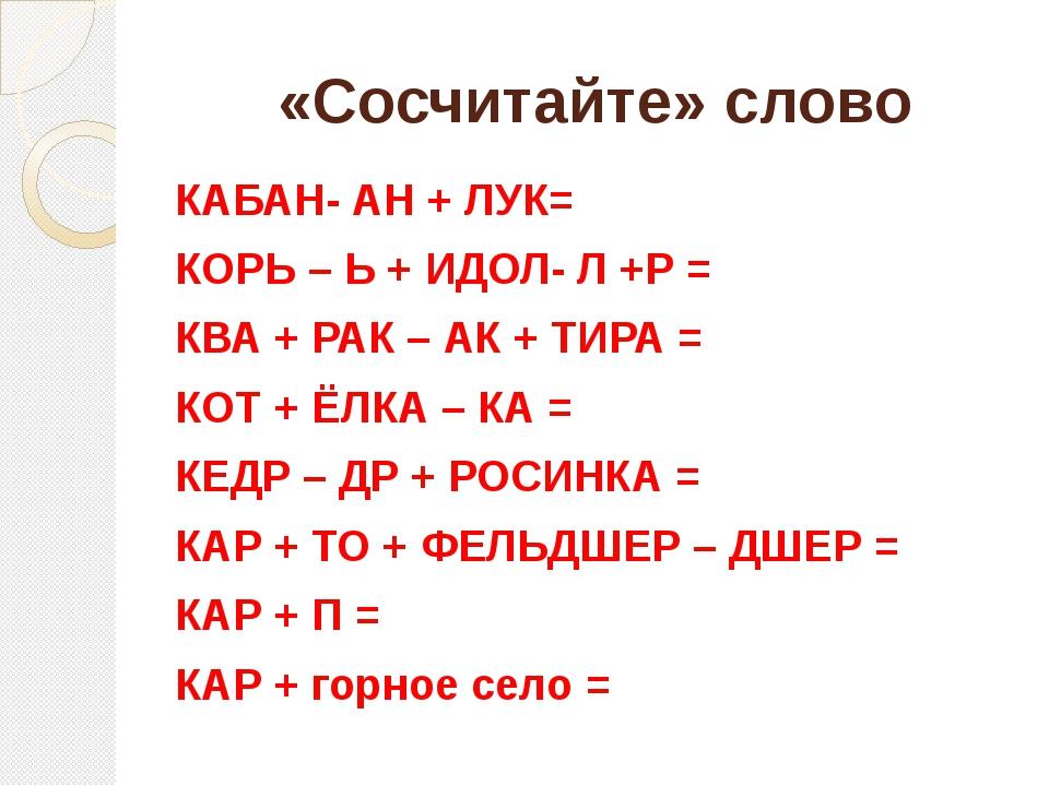 «Сосчитайте» слово КАБАН- АН + ЛУК= КОРЬ – Ь + ИДОЛ- Л +Р = КВА + РАК – АК +...
