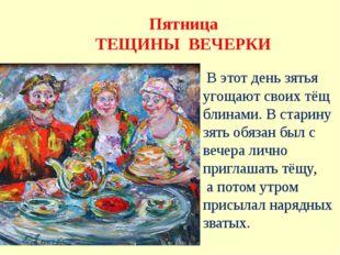 Пятница ТЕЩИНЫ ВЕЧЕРКИ В этот день зятья угощают своих тёщ блинами. В старину