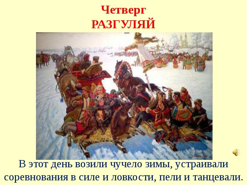 Четверг РАЗГУЛЯЙ В этот день возили чучело зимы, устраивали соревнования в си...
