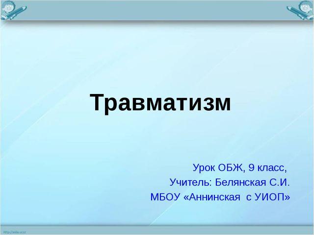 Травматизм Урок ОБЖ, 9 класс, Учитель: Белянская С.И. МБОУ «Аннинская с УИОП»
