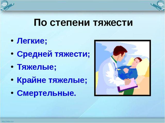 По степени тяжести Легкие; Средней тяжести; Тяжелые; Крайне тяжелые; Смертель...