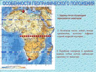 1. Африка почти посередине пересекается экватором 2. Большая часть лежит межд