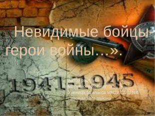 «Невидимые бойцы-герои войны…». Автор работы: Марьянова Ксения Ученица 10 кла