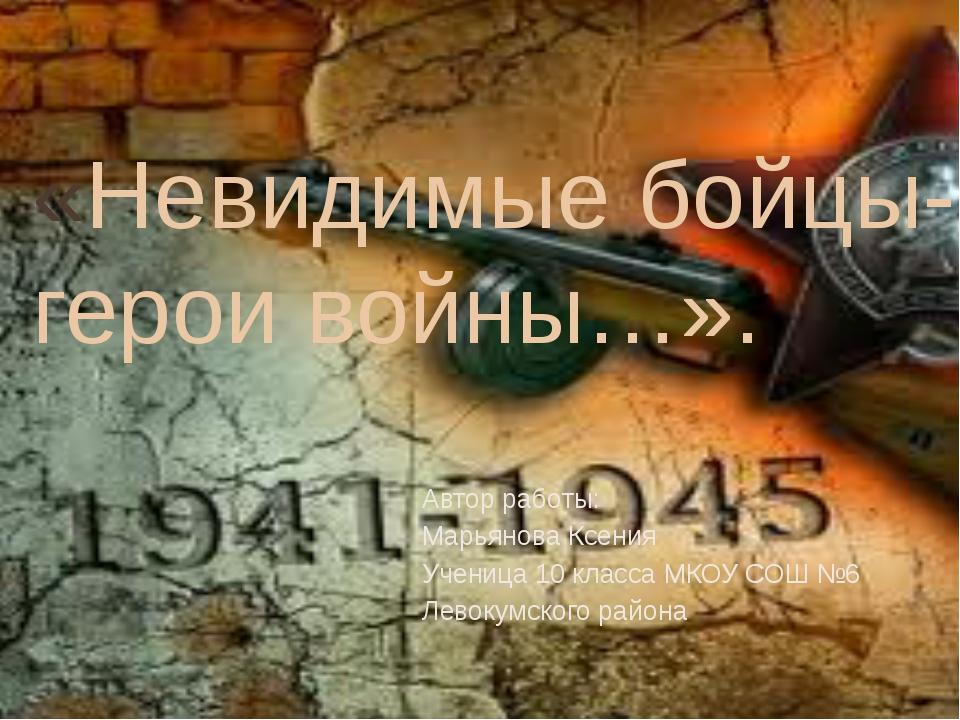 «Невидимые бойцы-герои войны…». Автор работы: Марьянова Ксения Ученица 10 кла...