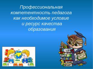 Профессиональная компетентность педагога как необходимое условие и ресурс кач