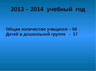 Общее количество учащихся – 50 Детей в дошкольной группе - 17 2013 – 2014 уче