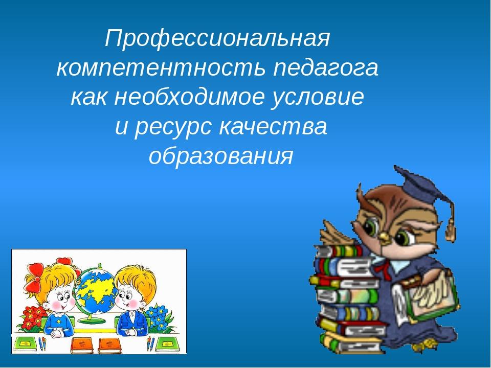 Профессиональная компетентность педагога как необходимое условие и ресурс кач...