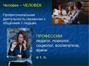 Человек – ЧЕЛОВЕК Профессиональная деятельность,связанная с общением с людьми