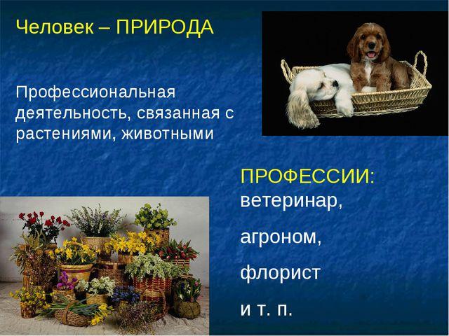 Человек – ПРИРОДА Профессиональная деятельность, связанная с растениями, живо...